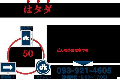 相談はタダの看板施工!ステッカー制作から、看板施工、標識施工、高輝度シート加工、各種印刷、長年の信頼と実績に自信があります。どんな小さな事でもご相談にのります!まずはお気軽にお電話ください。電話番号:093-921-4605 (営業時間: 9:00~18:00)